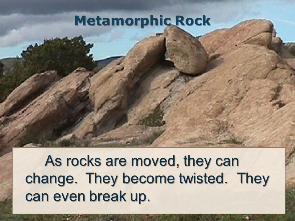 Metamorphic Rock As rocks are moved, they can change.