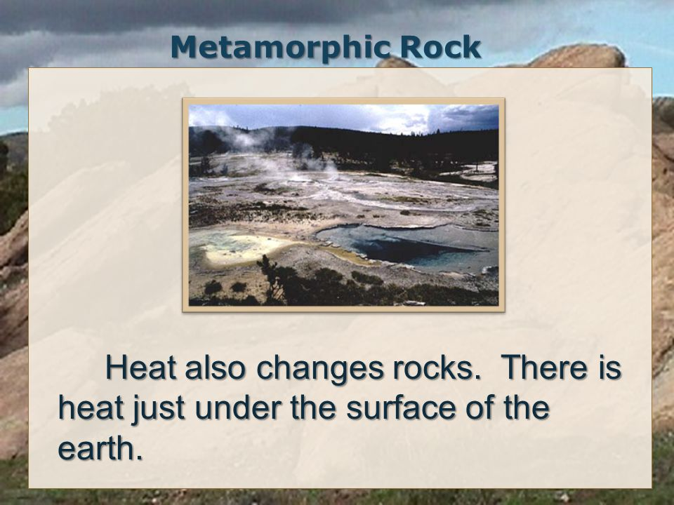 Metamorphic Rock Heat also changes rocks. There is heat just under the surface of the earth.