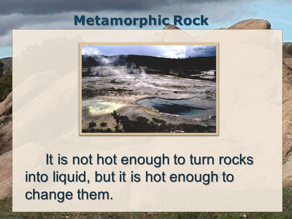 Metamorphic Rock It is not hot enough to turn rocks into liquid, but it is hot enough to change them.