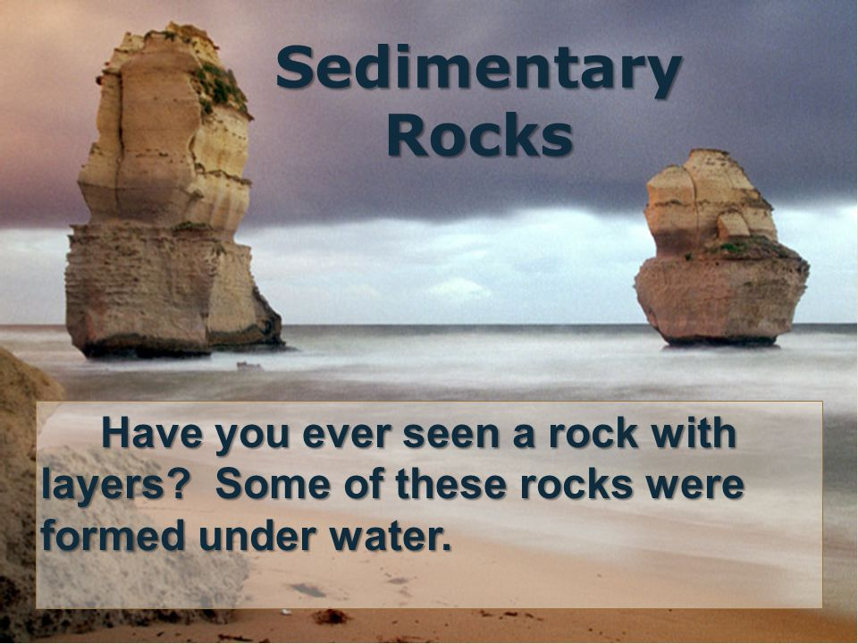 Sedimentary Rocks Have you ever seen a rock with layers.