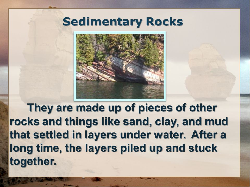 They are made up of pieces of other rocks and things like sand, clay, and mud that settled in layers under water. After a long time, the layers piled up and stuck together.