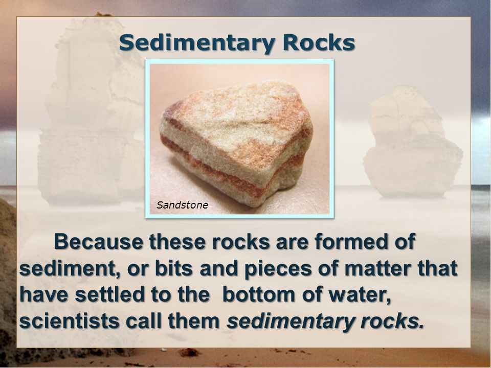 Because these rocks are formed of sediment, or bits and pieces of matter that have settled to the bottom of water, scientists call them sedimentary rocks.