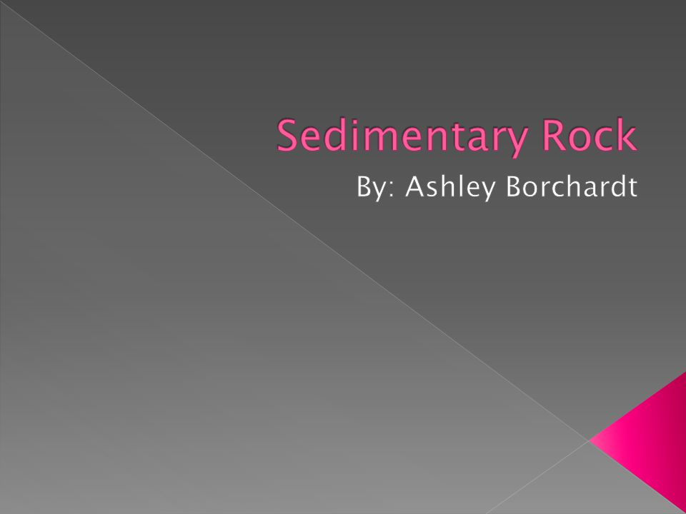 Sedimentary Rock By: Ashley Borchardt