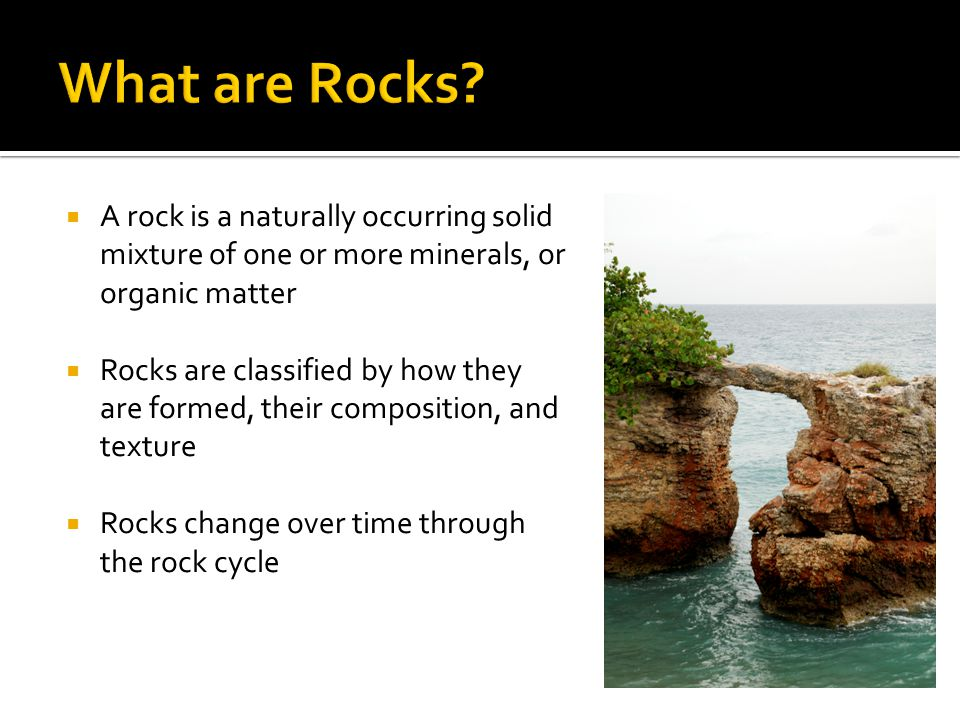 What are Rocks A rock is a naturally occurring solid mixture of one or more minerals, or organic matter.