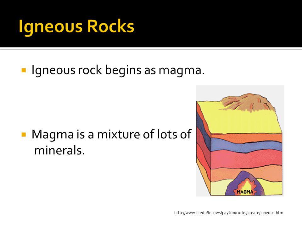 Igneous Rocks Igneous rock begins as magma.