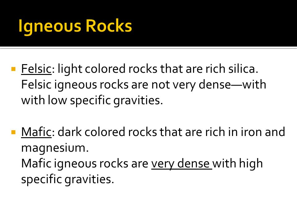 Igneous Rocks Felsic: light colored rocks that are rich silica. Felsic igneous rocks are not very dense—with with low specific gravities.