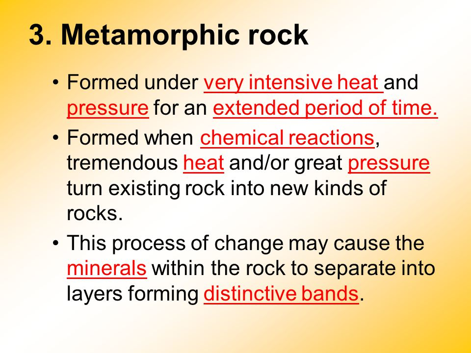3. Metamorphic rock Formed under very intensive heat and pressure for an extended period of time.
