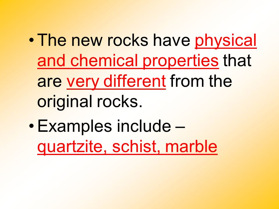 The new rocks have physical and chemical properties that are very different from the original rocks.