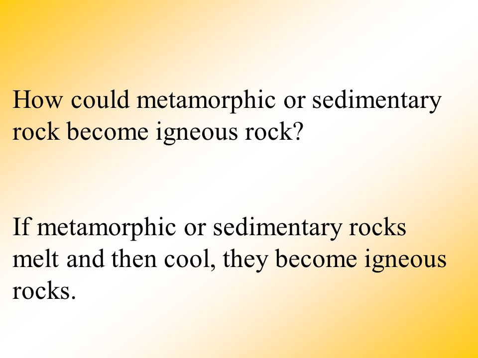 How could metamorphic or sedimentary rock become igneous rock