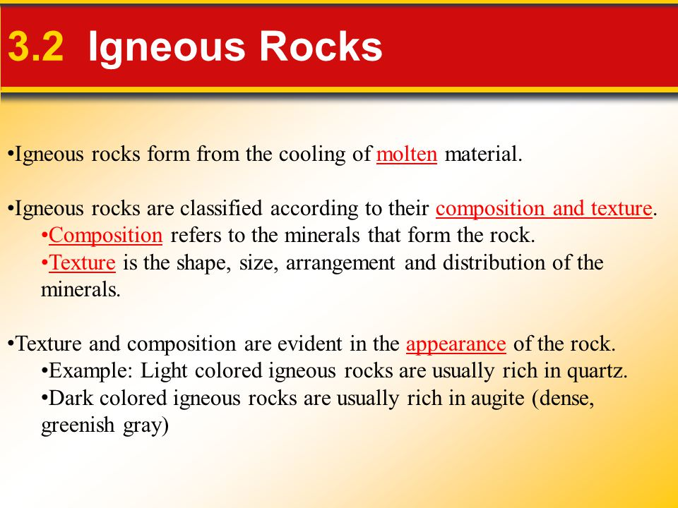 3.2 Igneous Rocks Igneous rocks form from the cooling of molten material. Igneous rocks are classified according to their composition and texture.