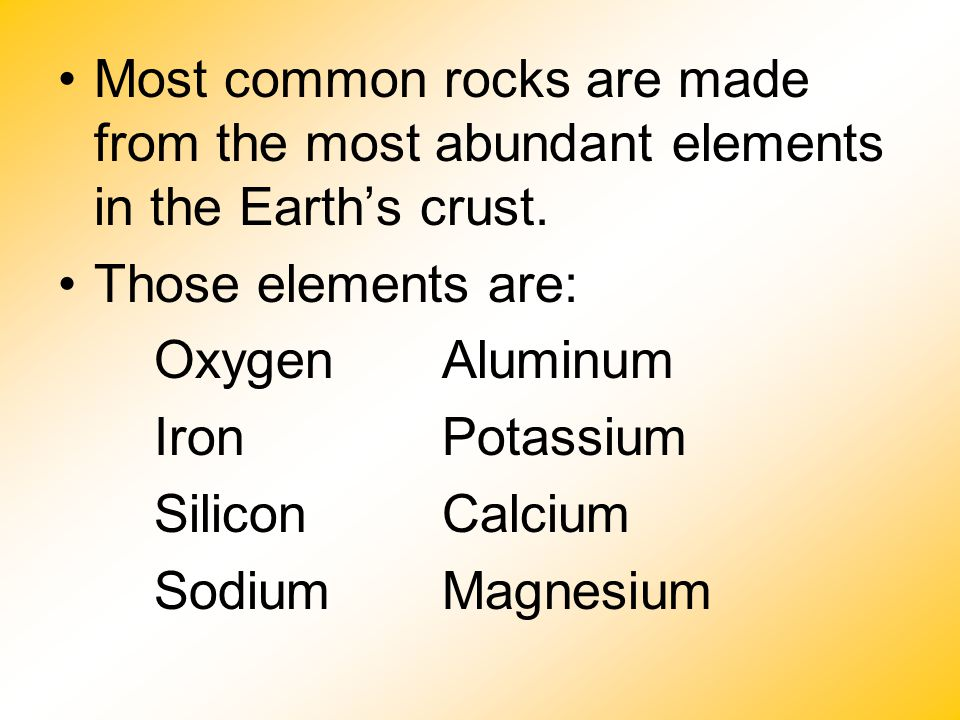 Most common rocks are made from the most abundant elements in the Earth's crust.