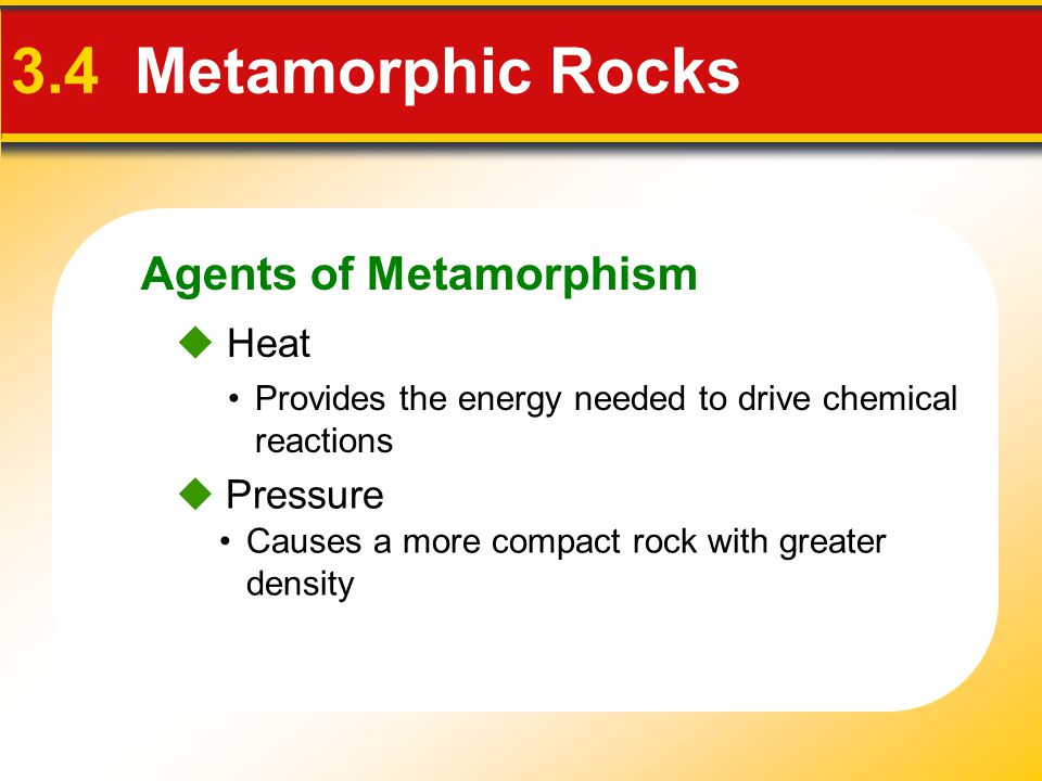 3.4 Metamorphic Rocks Agents of Metamorphism  Heat  Pressure