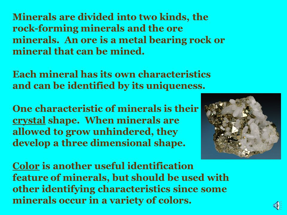 Minerals are divided into two kinds, the rock-forming minerals and the ore minerals. An ore is a metal bearing rock or mineral that can be mined.