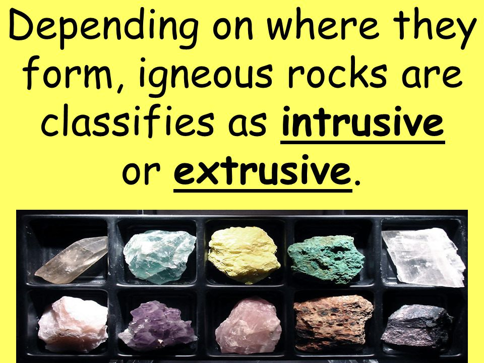 Depending on where they form, igneous rocks are classifies as intrusive or extrusive.