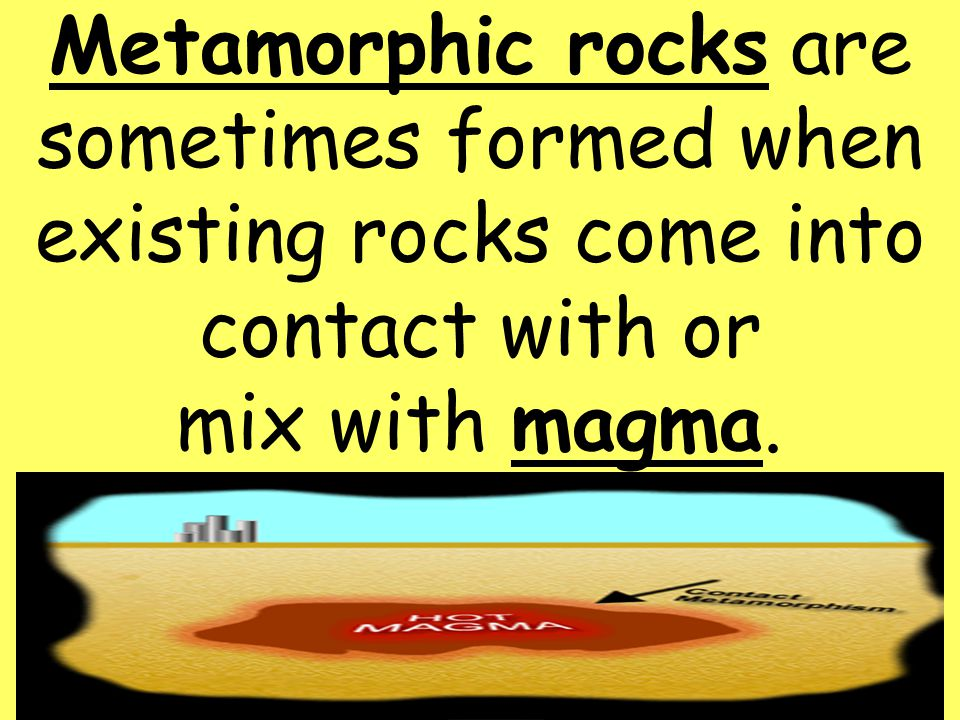 Metamorphic rocks are sometimes formed when existing rocks come into contact with or mix with magma.