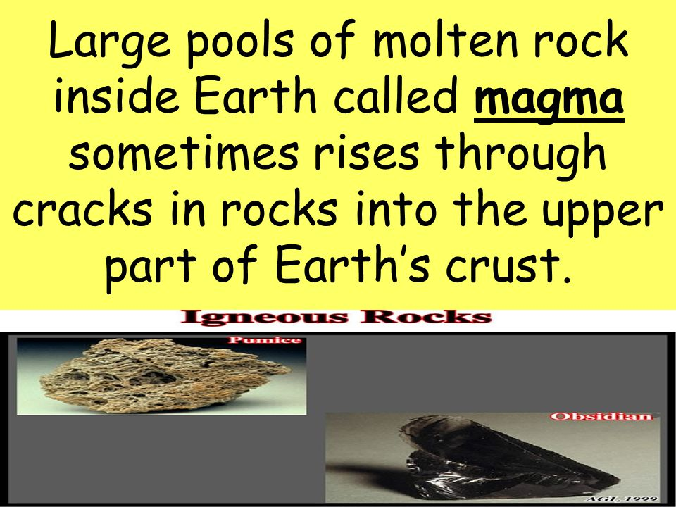Large pools of molten rock inside Earth called magma sometimes rises through cracks in rocks into the upper part of Earth's crust.