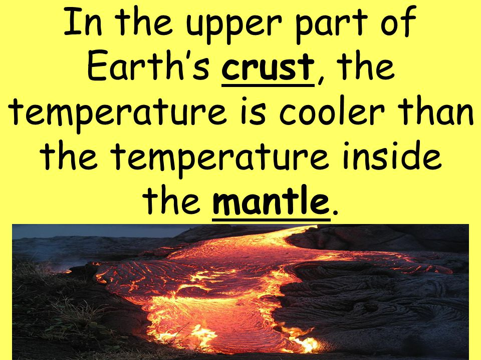 In the upper part of Earth's crust, the temperature is cooler than the temperature inside the mantle.
