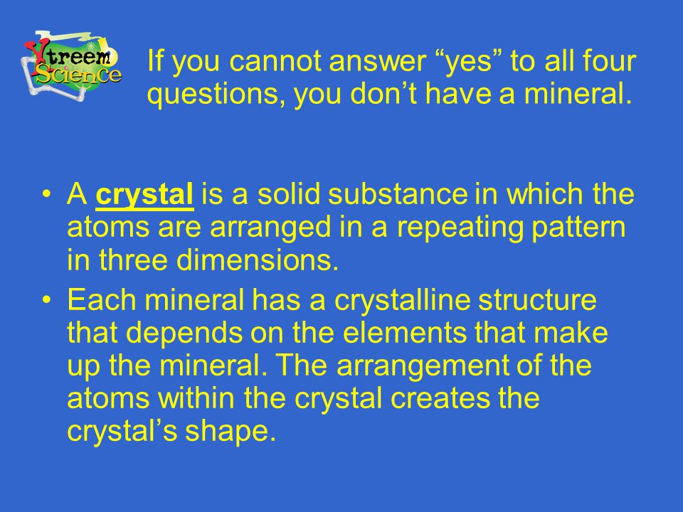 If you cannot answer yes to all four questions, you don't have a mineral.