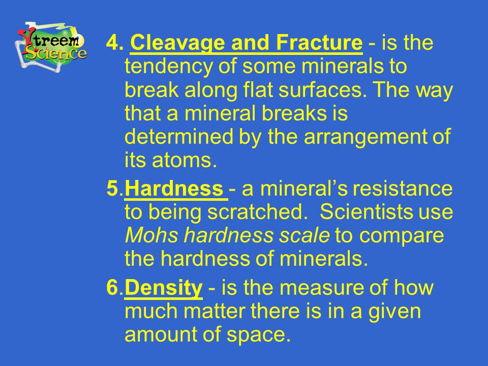 4. Cleavage and Fracture - is the tendency of some minerals to break along flat surfaces. The way that a mineral breaks is determined by the arrangement of its atoms.