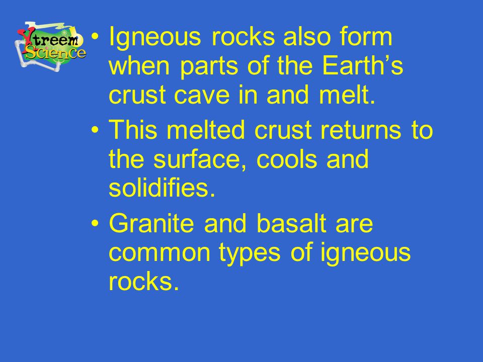 Igneous rocks also form when parts of the Earth's crust cave in and melt.