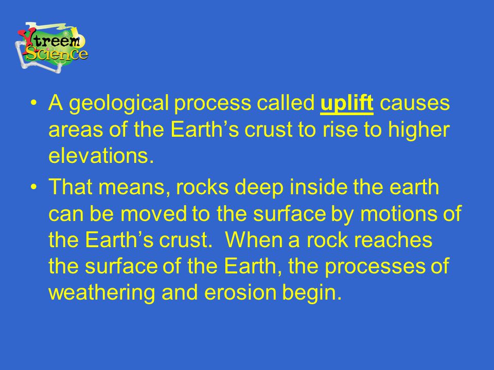 A geological process called uplift causes areas of the Earth's crust to rise to higher elevations.