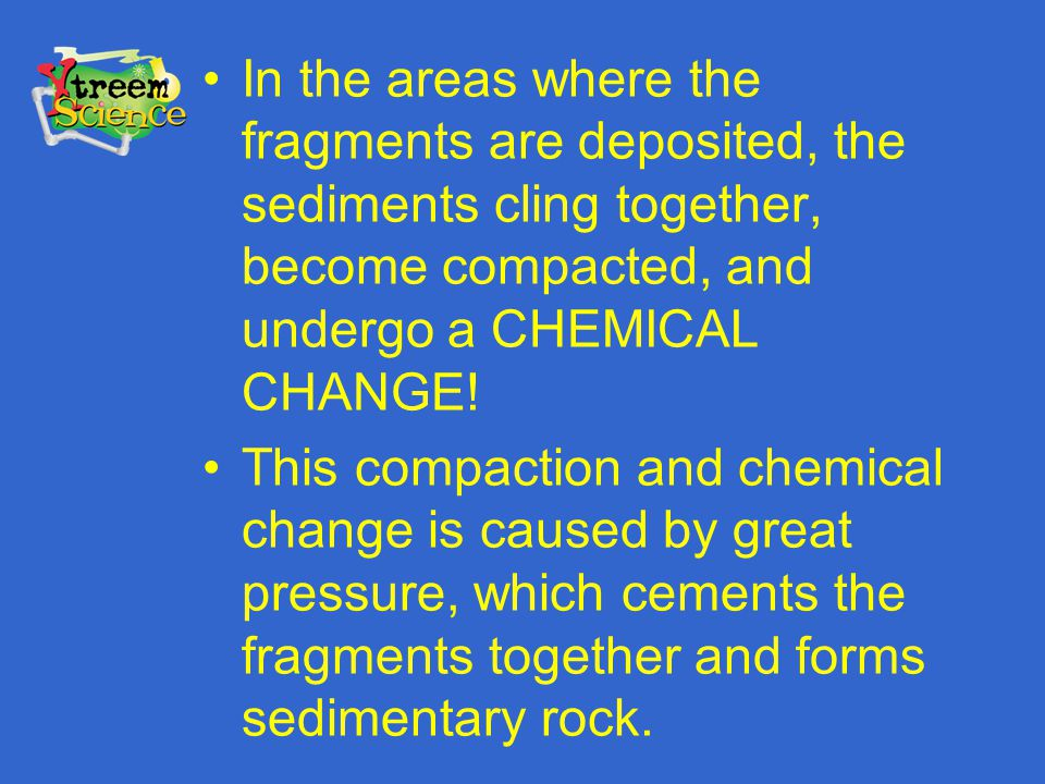 In the areas where the fragments are deposited, the sediments cling together, become compacted, and undergo a CHEMICAL CHANGE!