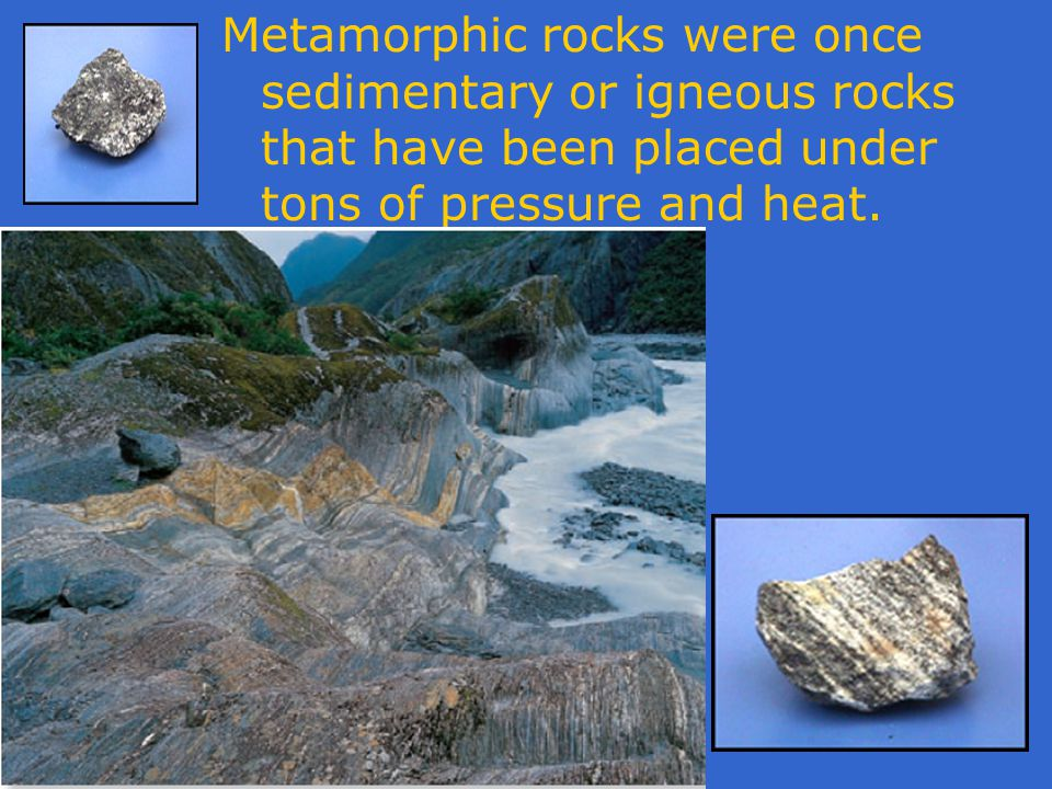 Metamorphic rocks were once sedimentary or igneous rocks that have been placed under tons of pressure and heat.