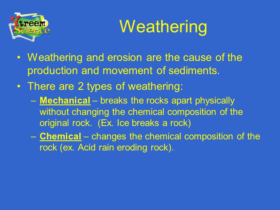 Weathering Weathering and erosion are the cause of the production and movement of sediments. There are 2 types of weathering:
