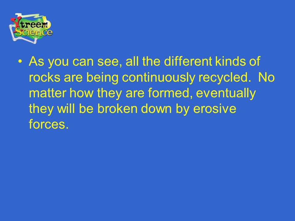 As you can see, all the different kinds of rocks are being continuously recycled.