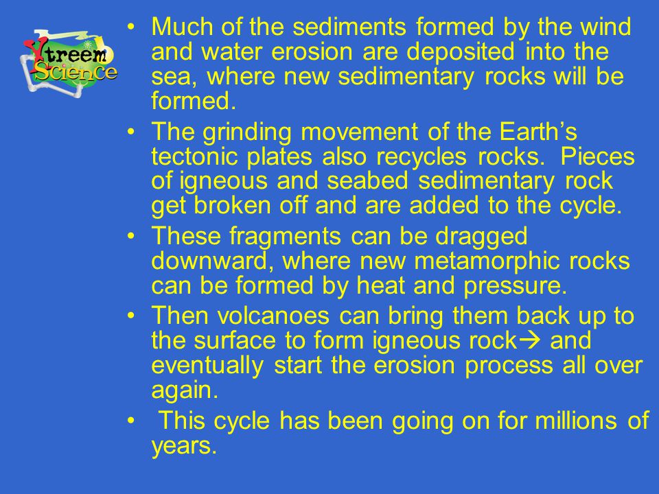 Much of the sediments formed by the wind and water erosion are deposited into the sea, where new sedimentary rocks will be formed.
