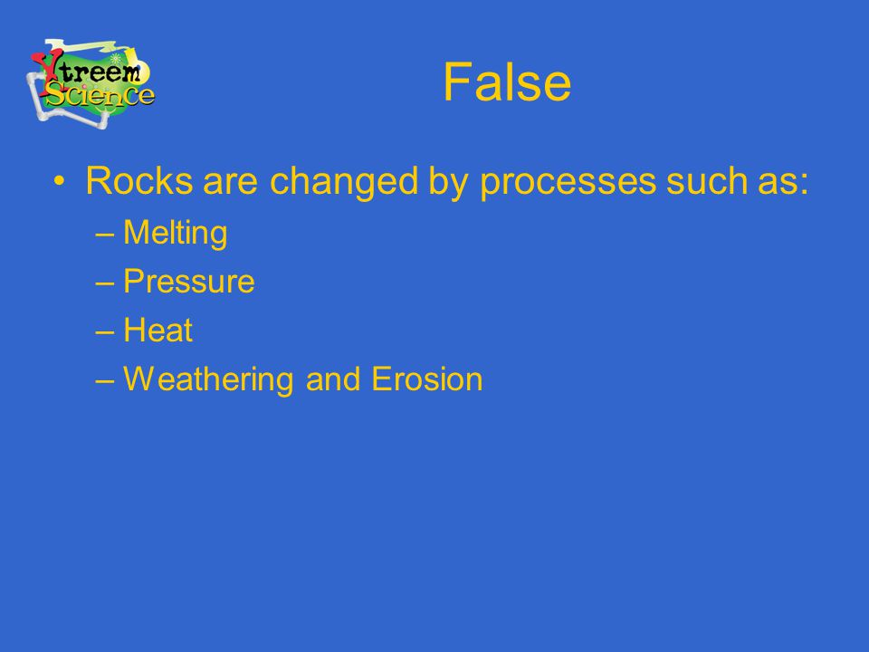 False Rocks are changed by processes such as: Melting Pressure Heat