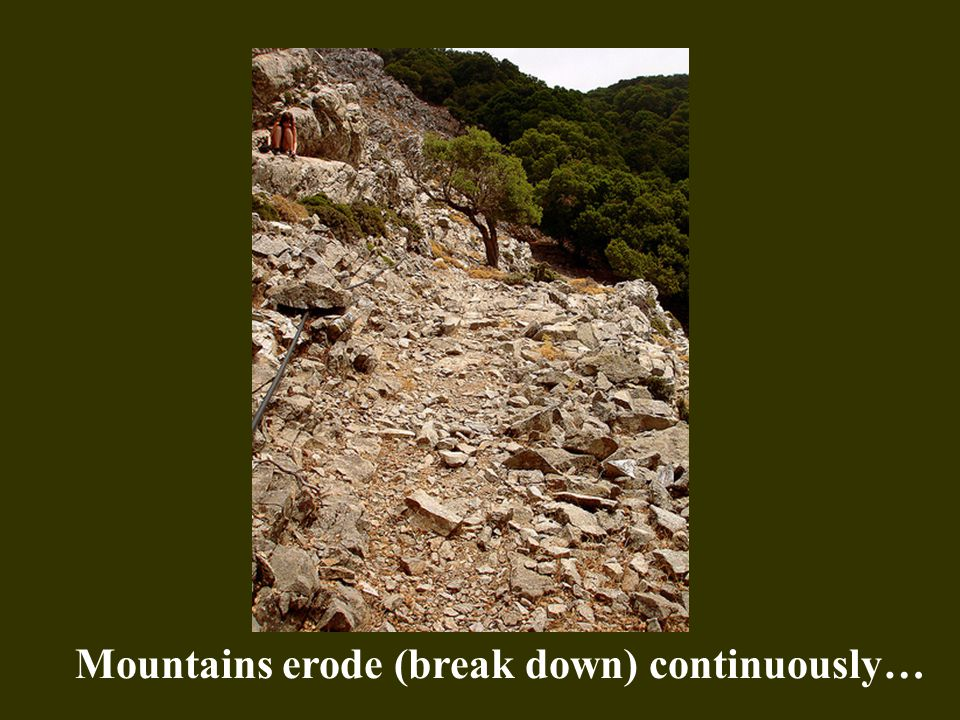 Mountains erode (break down) continuously…