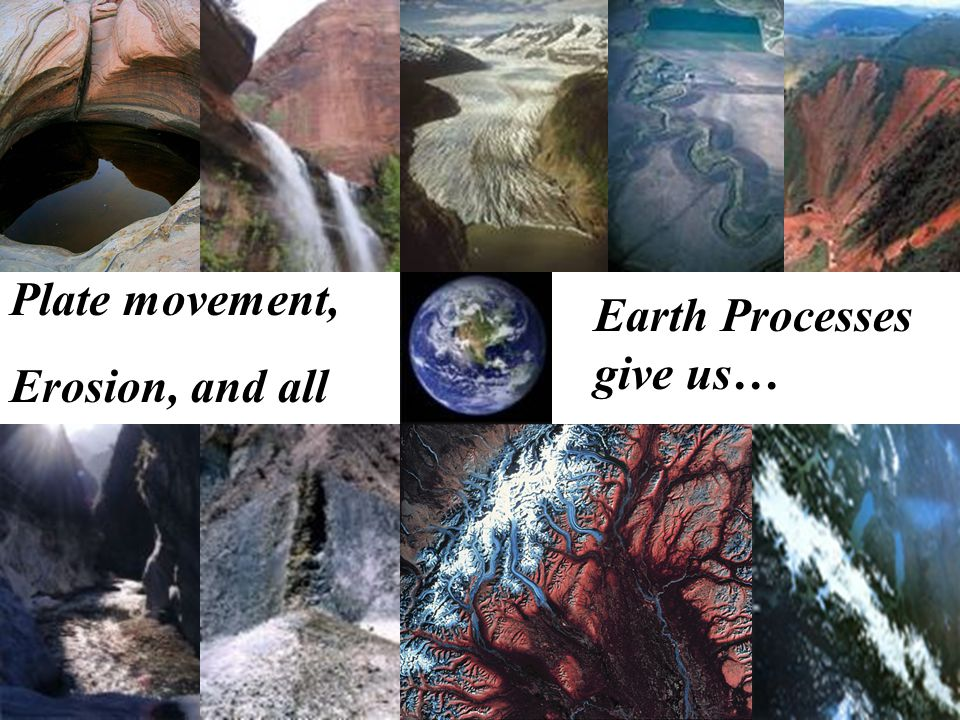 Earth Processes give us…