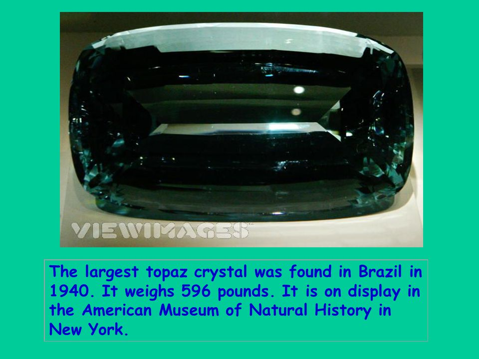 The largest topaz crystal was found in Brazil in 1940