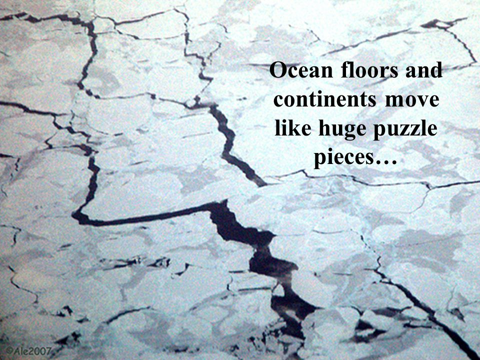 Ocean floors and continents move like huge puzzle pieces…
