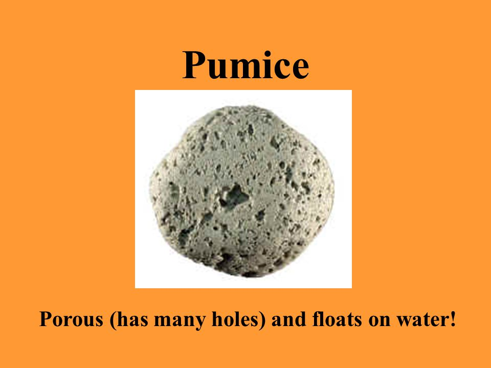 Porous (has many holes) and floats on water!