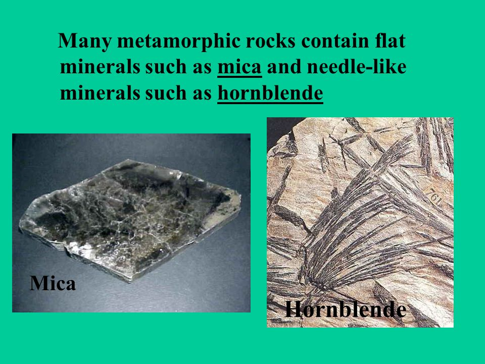 Many metamorphic rocks contain flat minerals such as mica and needle-like minerals such as hornblende