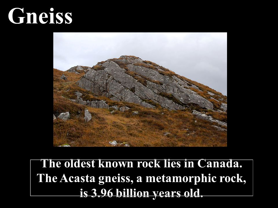 Gneiss The oldest known rock lies in Canada.