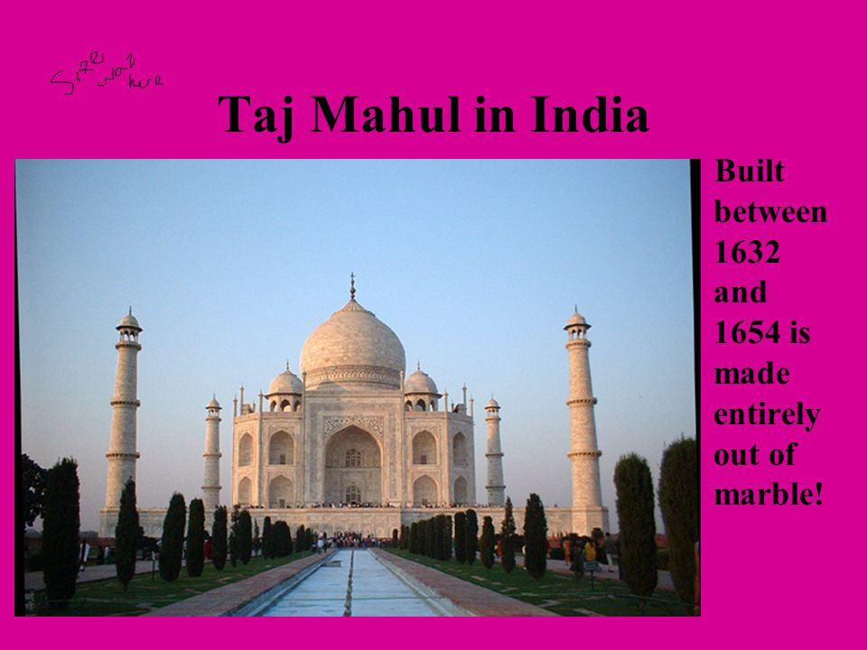 Taj Mahul in India Built between 1632 and 1654 is made entirely out of marble!