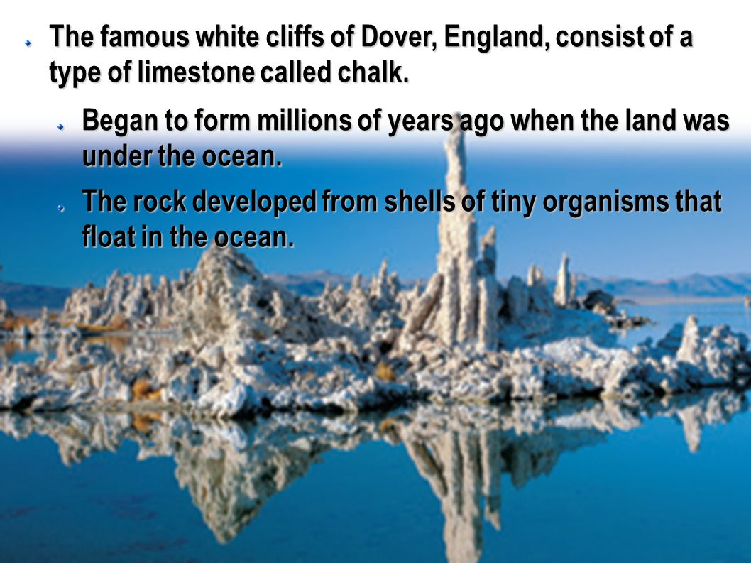 The famous white cliffs of Dover, England, consist of a type of limestone called chalk.