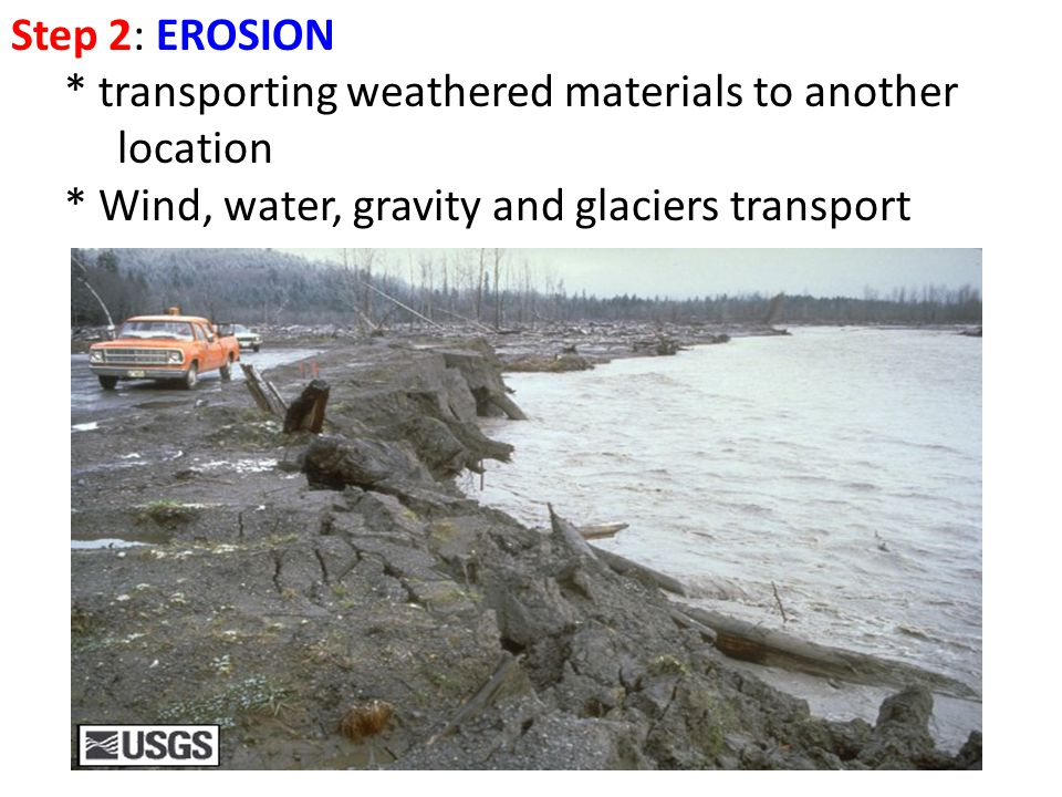 Step 2: EROSION * transporting weathered materials to another location.