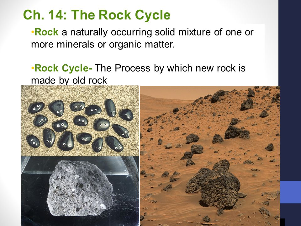 Ch. 14: The Rock Cycle Rock a naturally occurring solid mixture of one or more minerals or organic matter.