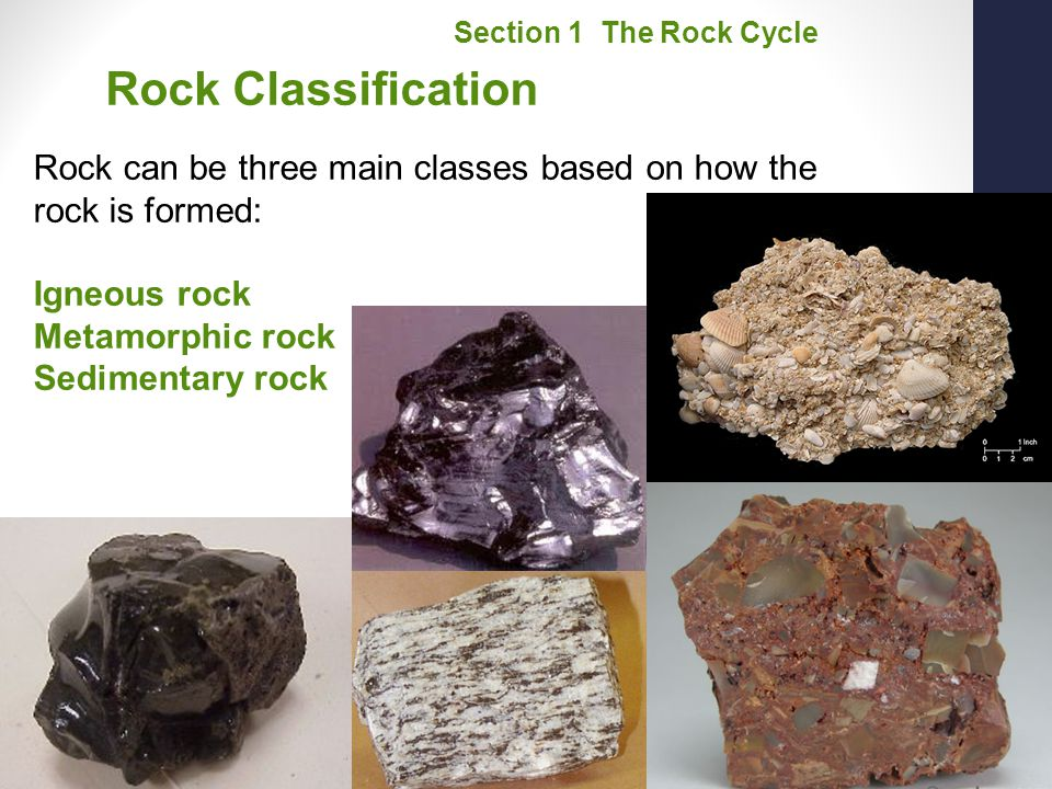 Section 1 The Rock Cycle Rock Classification. Rock can be three main classes based on how the rock is formed: