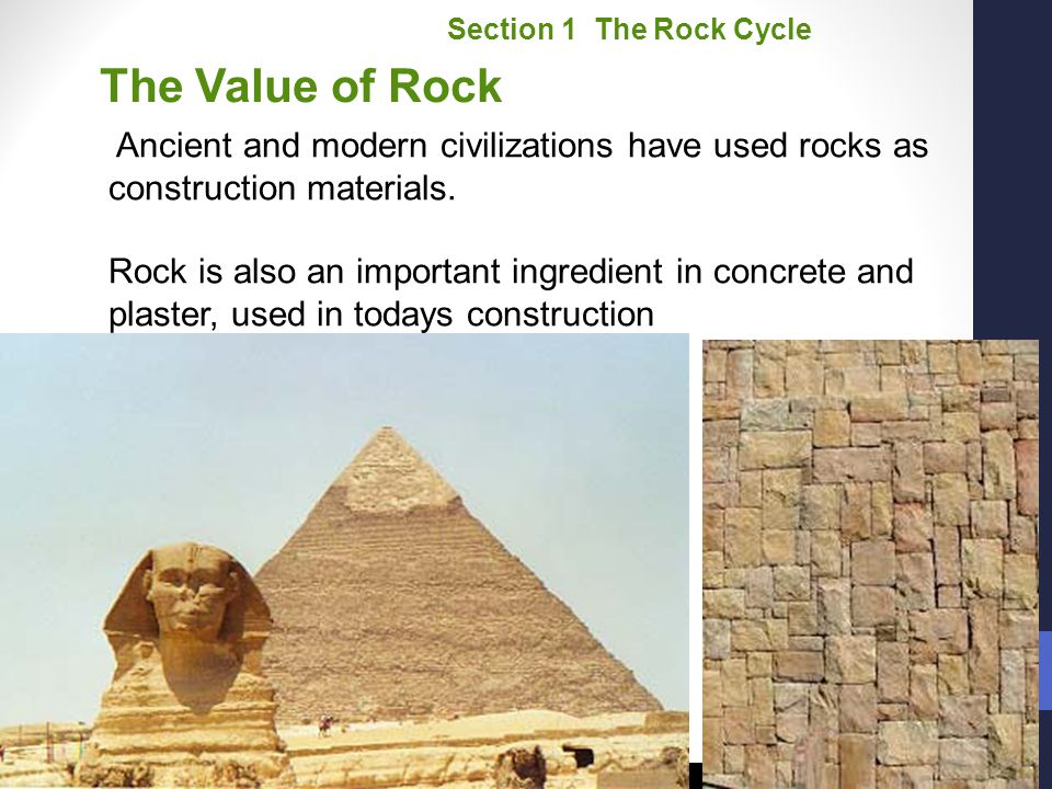 Section 1 The Rock Cycle The Value of Rock. Ancient and modern civilizations have used rocks as construction materials.