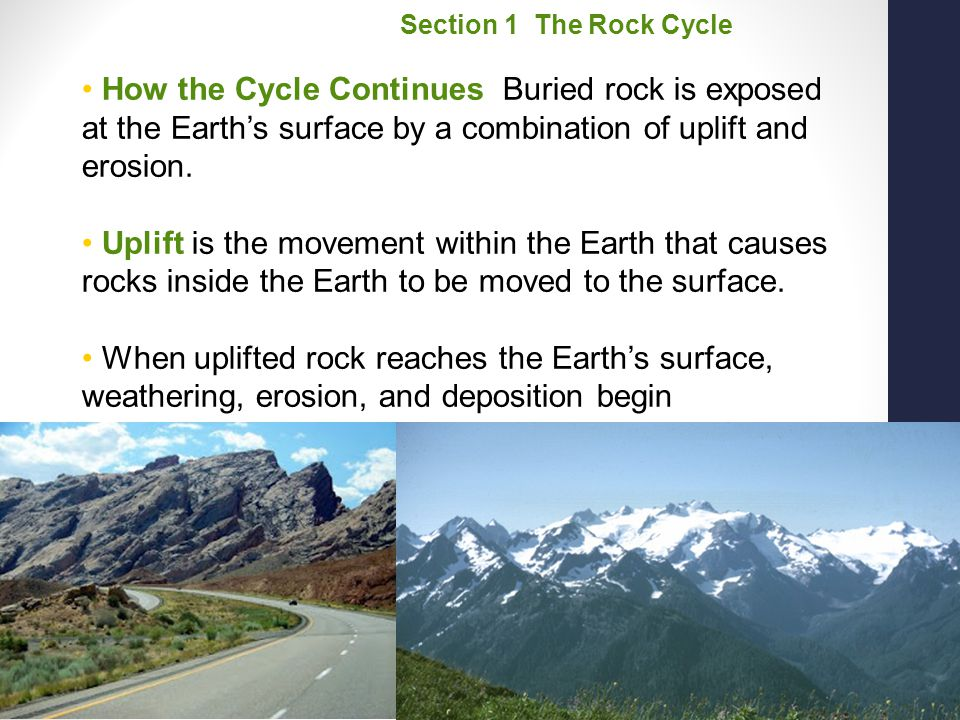 Section 1 The Rock Cycle How the Cycle Continues Buried rock is exposed at the Earth's surface by a combination of uplift and erosion.