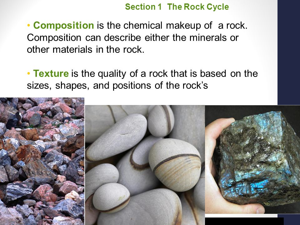 Section 1 The Rock Cycle Composition is the chemical makeup of a rock. Composition can describe either the minerals or other materials in the rock.