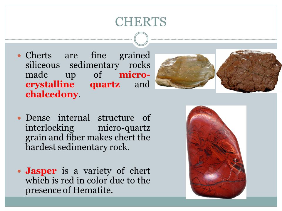 Cherts Cherts are fine grained siliceous sedimentary rocks made up of micro-crystalline quartz and chalcedony.
