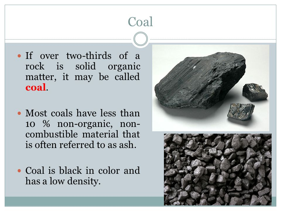 Coal If over two-thirds of a rock is solid organic matter, it may be called coal.