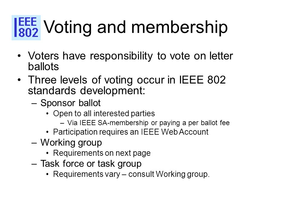 Voting and membership Voters have responsibility to vote on letter ballots. Three levels of voting occur in IEEE 802 standards development: