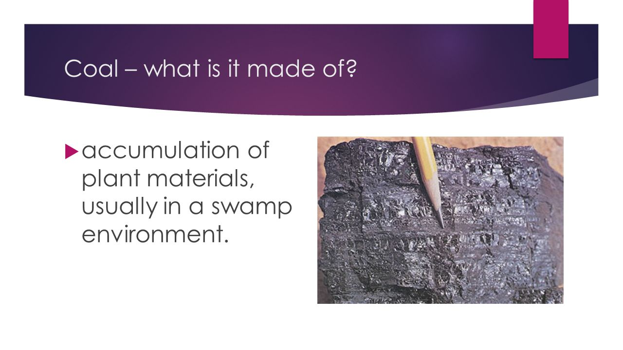 Coal – what is it made of accumulation of plant materials, usually in a swamp environment.